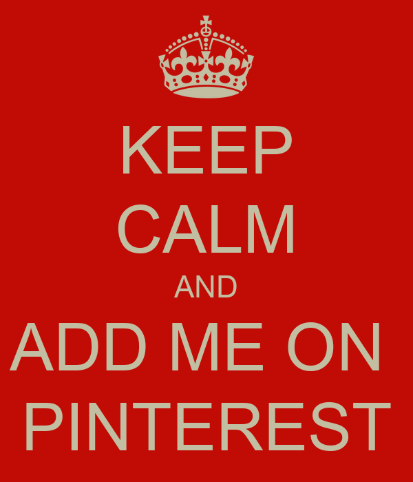 KEEP CALM AND ADD ME ON  PINTEREST