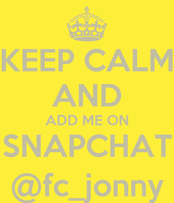 KEEP CALM AND ADD ME ON SNAPCHAT @fc_jonny