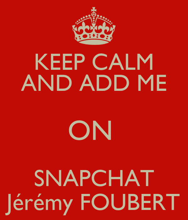 KEEP CALM AND ADD ME ON  SNAPCHAT Jérémy FOUBERT
