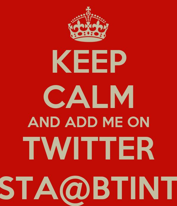 KEEP CALM AND ADD ME ON TWITTER LUCABATTISTA@BTINTERNET.COM