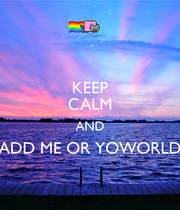 KEEP CALM AND ADD ME OR YOWORLD