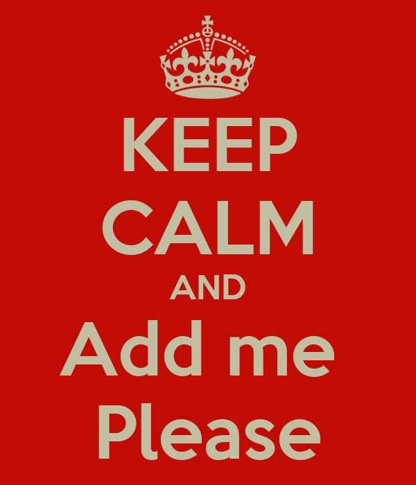 KEEP CALM AND Add me  Please