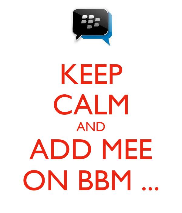 KEEP CALM AND ADD MEE ON BBM ...