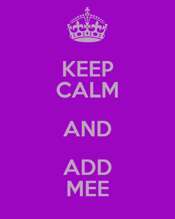 KEEP CALM AND ADD MEE