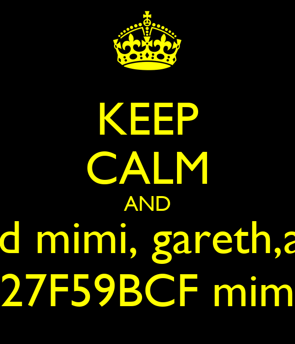 KEEP CALM AND add mimi, gareth,asa 27F59BCF mim