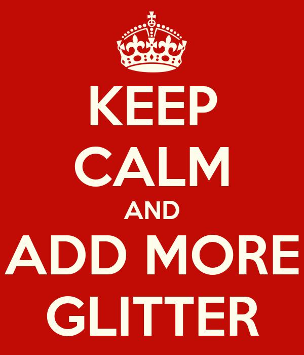 KEEP CALM AND ADD MORE GLITTER