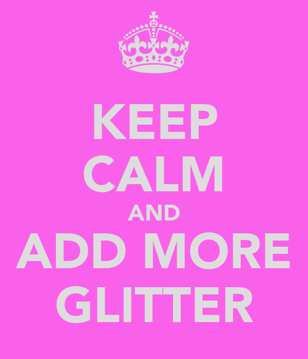 KEEP CALM AND ADD MORE GLITTER