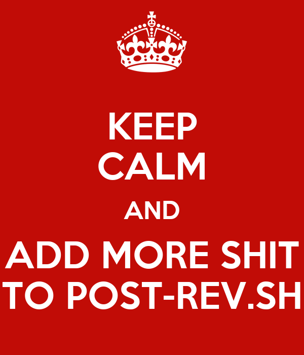 KEEP CALM AND ADD MORE SHIT TO POST-REV.SH
