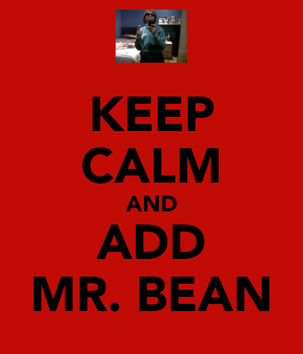 KEEP CALM AND ADD MR. BEAN