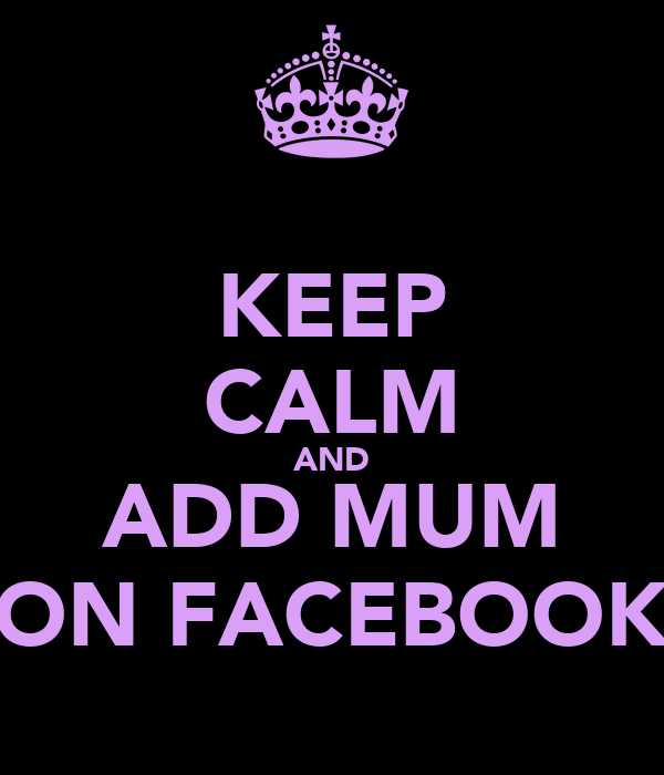 KEEP CALM AND ADD MUM ON FACEBOOK
