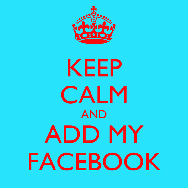 KEEP CALM AND ADD MY FACEBOOK