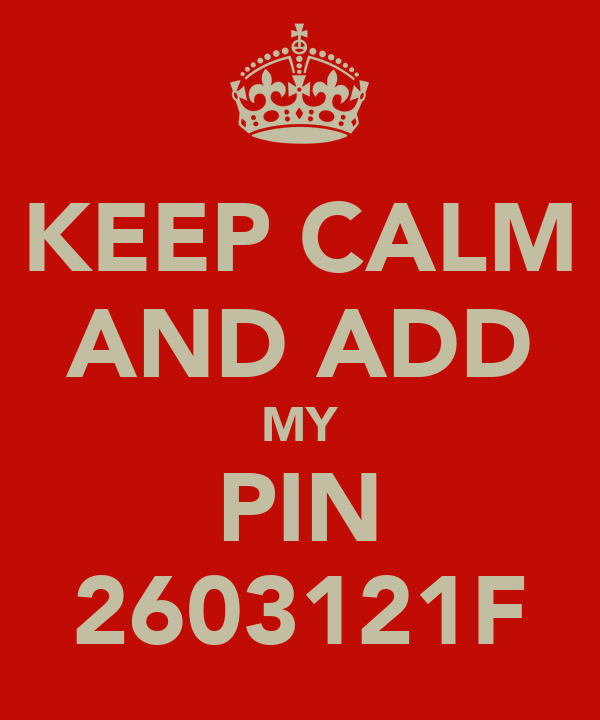 KEEP CALM AND ADD MY PIN 2603121F