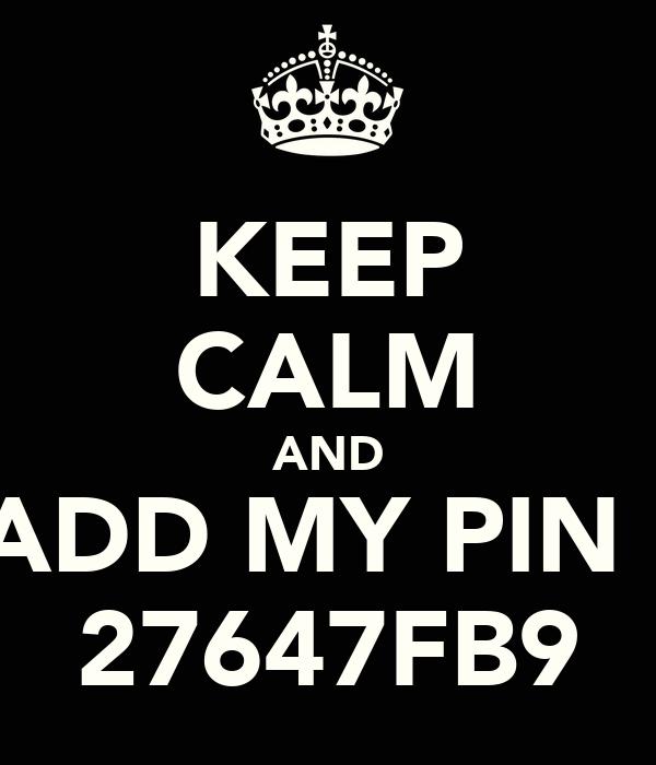 KEEP CALM AND ADD MY PIN : 27647FB9