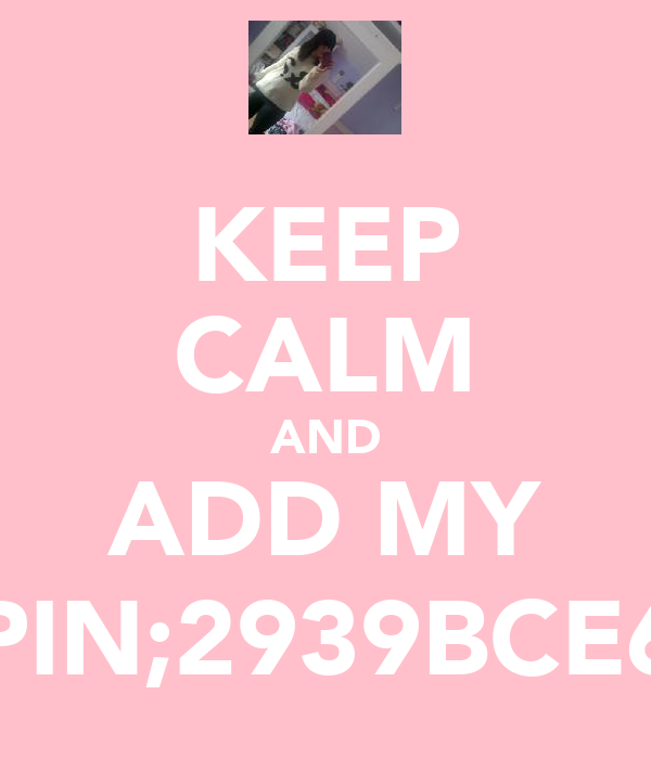 KEEP CALM AND ADD MY PIN;2939BCE6