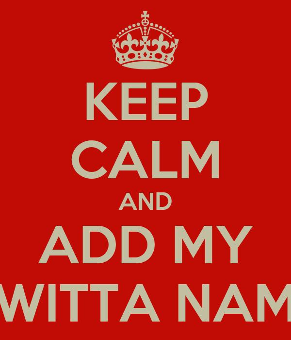 KEEP CALM AND ADD MY TWITTA NAME