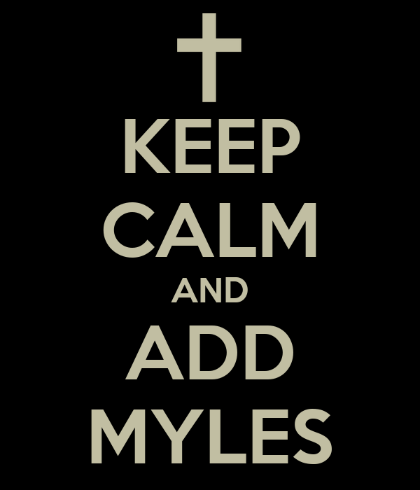 KEEP CALM AND ADD MYLES