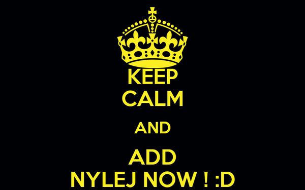 KEEP CALM AND ADD NYLEJ NOW ! :D