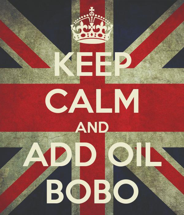 KEEP CALM AND ADD OIL BOBO