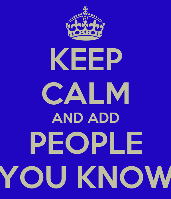 KEEP CALM AND ADD PEOPLE YOU KNOW