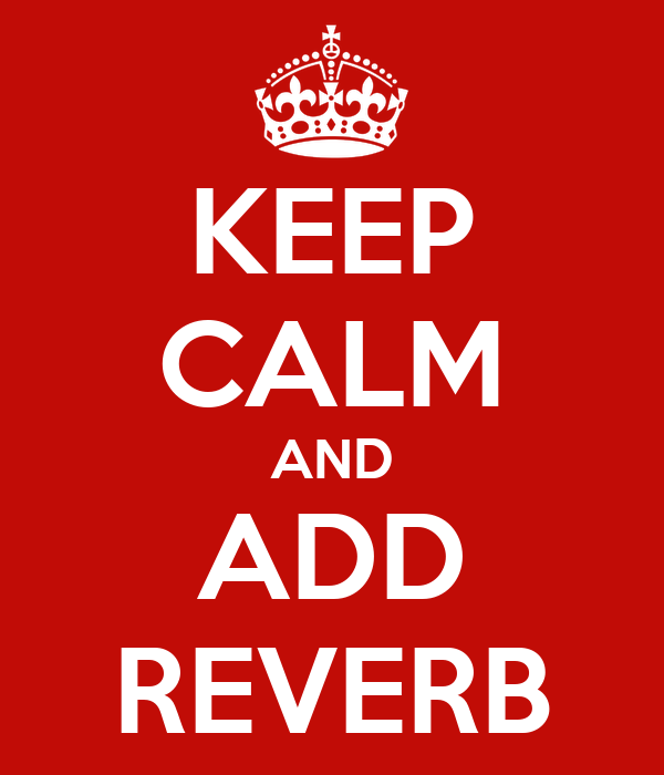 KEEP CALM AND ADD REVERB