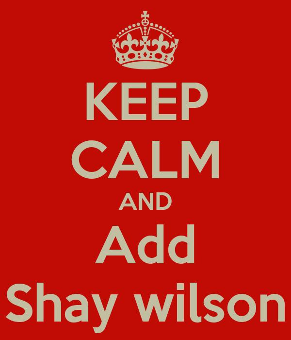 KEEP CALM AND Add Shay wilson