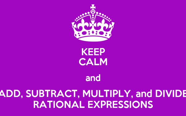 KEEP CALM and ADD, SUBTRACT, MULTIPLY, and DIVIDE RATIONAL EXPRESSIONS