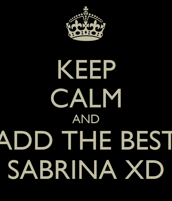 KEEP CALM AND ADD THE BEST SABRINA XD