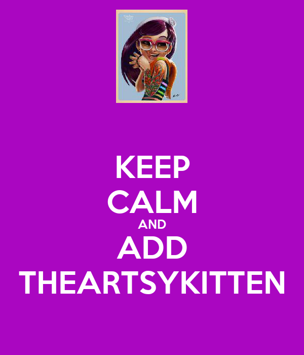 KEEP CALM AND ADD THEARTSYKITTEN