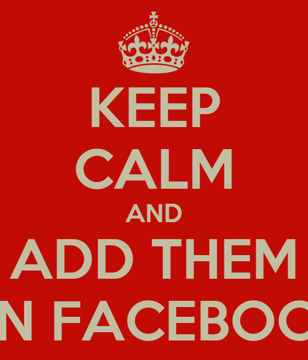 KEEP CALM AND ADD THEM ON FACEBOOK