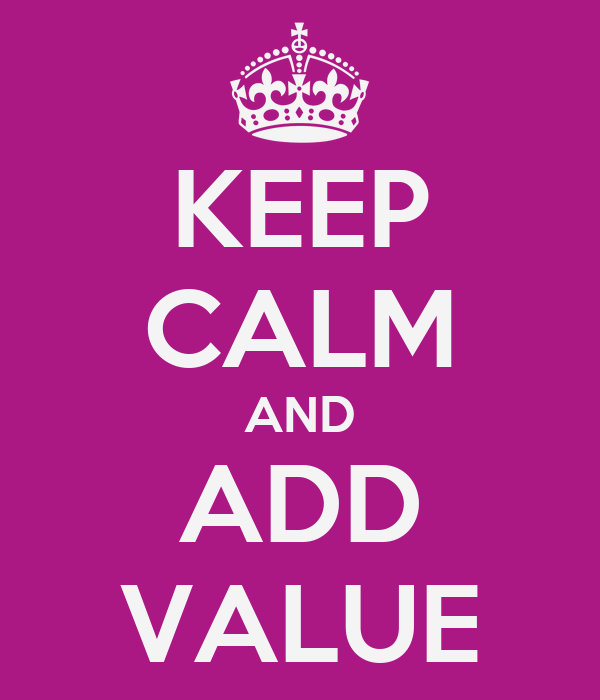 KEEP CALM AND ADD VALUE