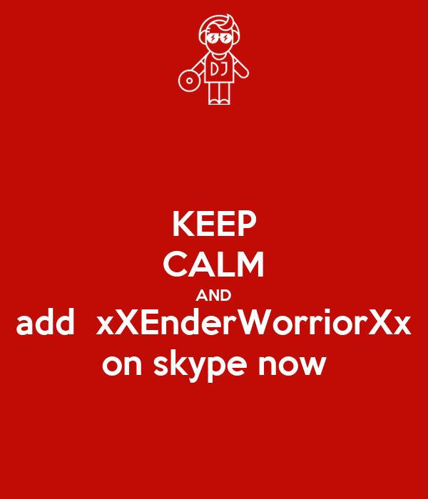 KEEP CALM AND add  xXEnderWorriorXx on skype now