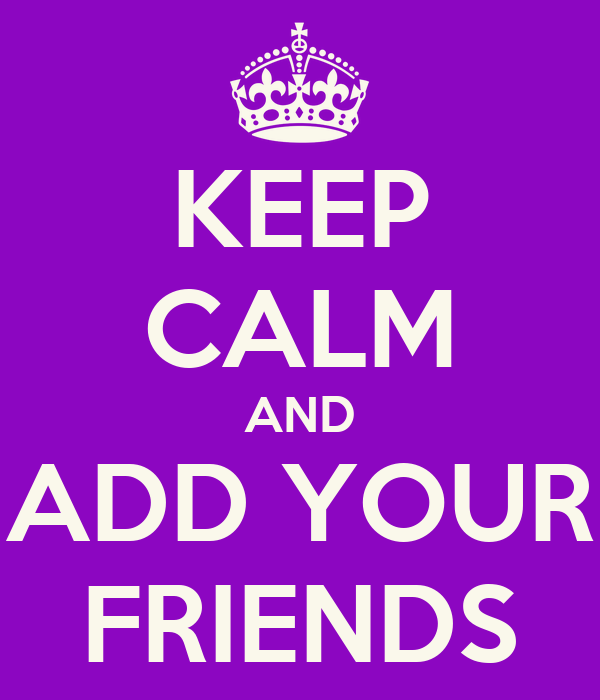 KEEP CALM AND ADD YOUR FRIENDS