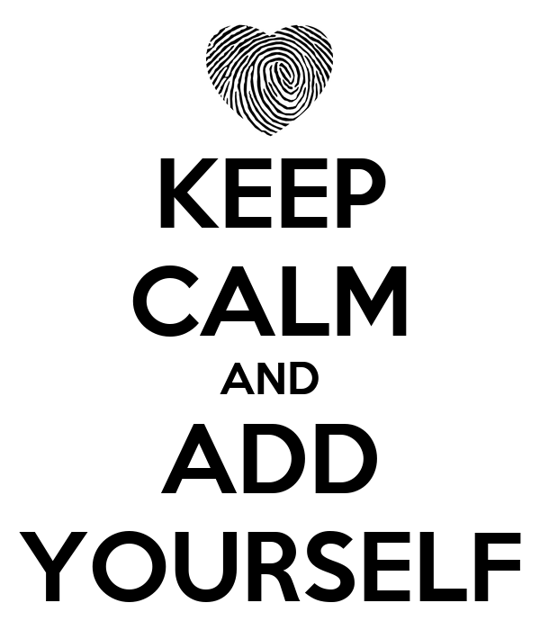 KEEP CALM AND ADD YOURSELF