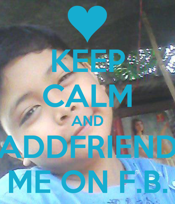 KEEP CALM AND ADDFRIEND ME ON F.B.