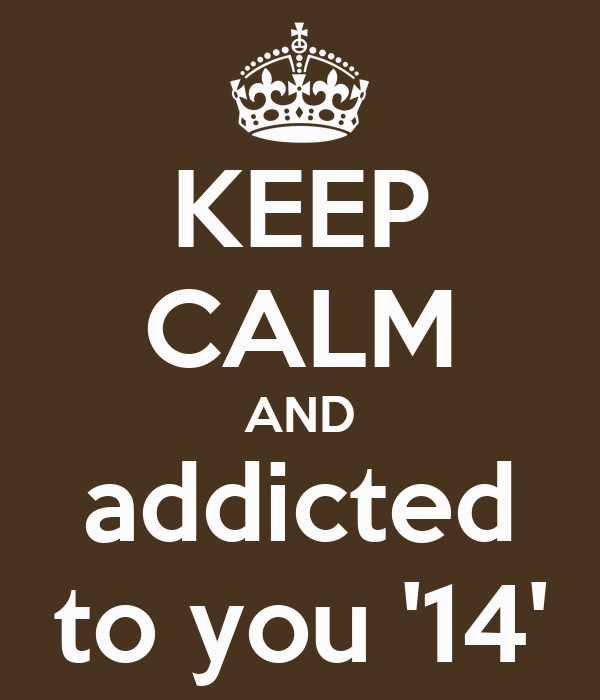 KEEP CALM AND addicted to you '14'