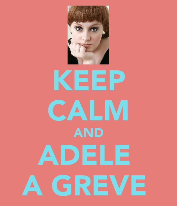 KEEP CALM AND ADELE  A GREVE