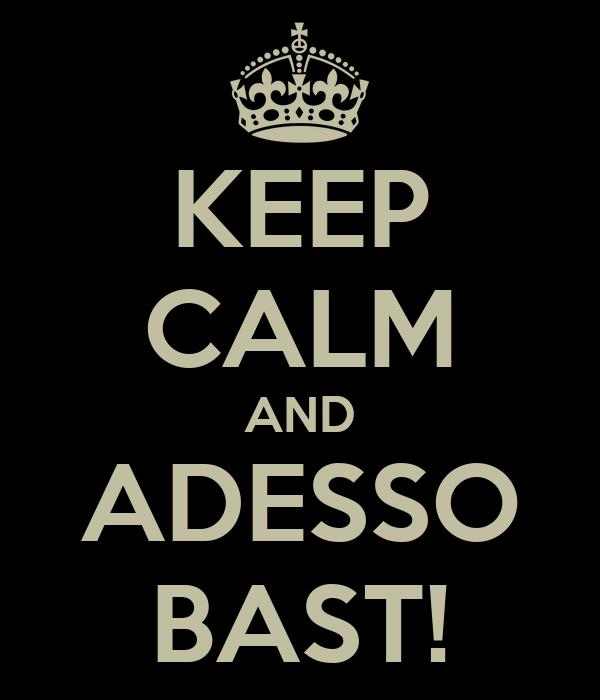 KEEP CALM AND ADESSO BAST!