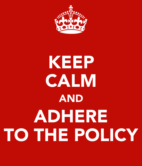 KEEP CALM AND ADHERE TO THE POLICY
