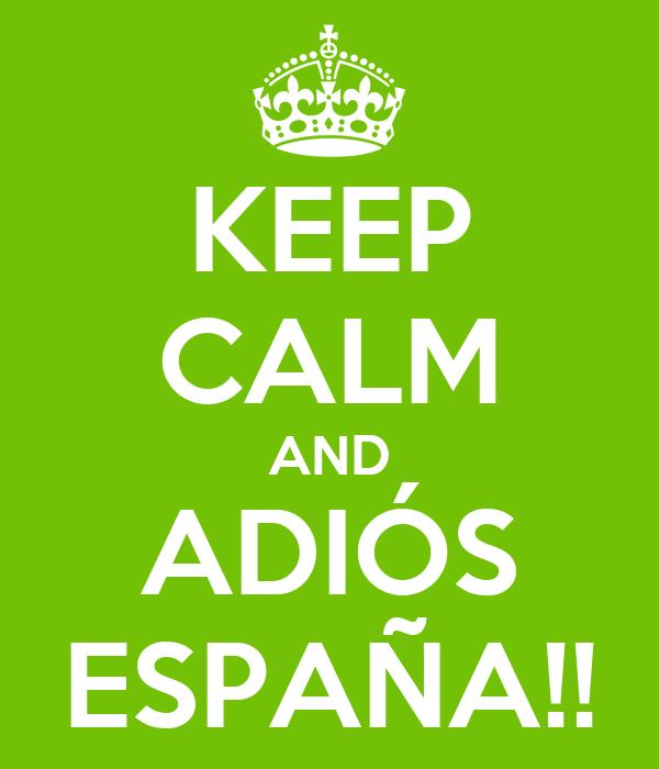 KEEP CALM AND ADIÓS ESPAÑA!!