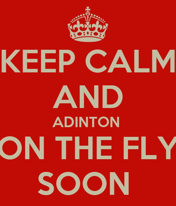 KEEP CALM AND ADINTON  ON THE FLY SOON