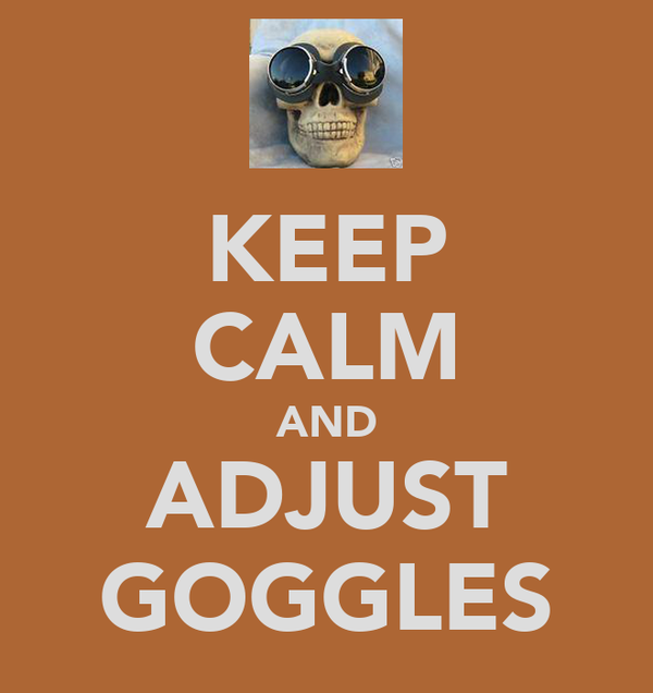 KEEP CALM AND ADJUST GOGGLES