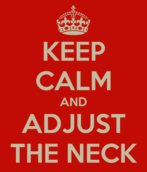 KEEP CALM AND ADJUST THE NECK