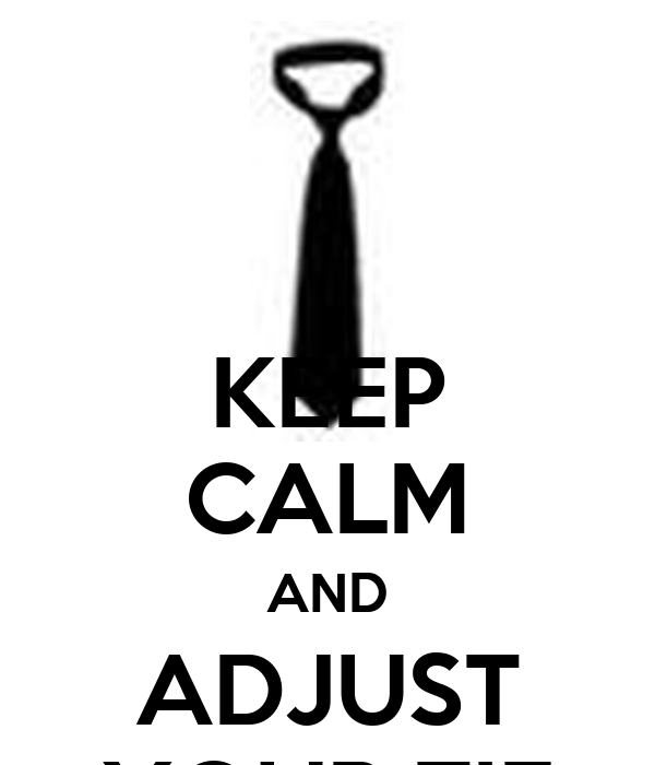 KEEP CALM AND ADJUST YOUR TIE