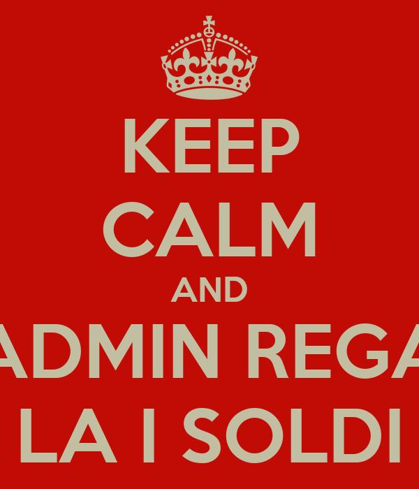 KEEP CALM AND ADMIN REGA LA I SOLDI