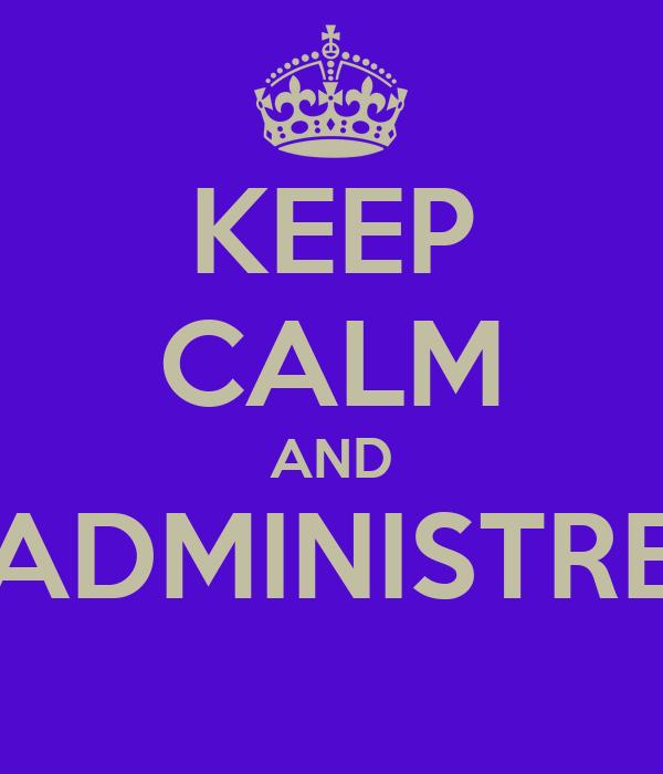 KEEP CALM AND ADMINISTRE