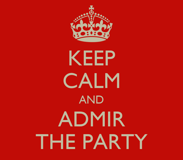 KEEP CALM AND ADMIR THE PARTY