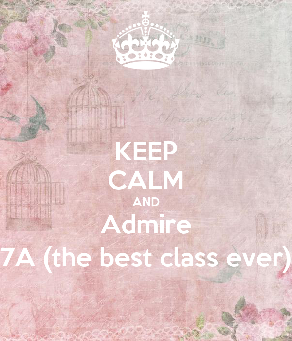 KEEP CALM AND Admire 7A (the best class ever)