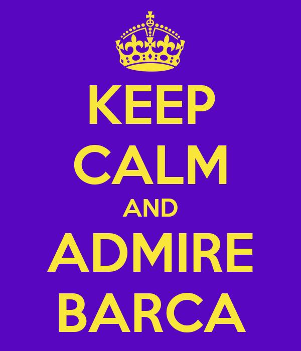 KEEP CALM AND ADMIRE BARCA