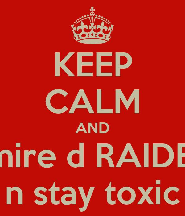 KEEP CALM AND admire d RAIDERZ n stay toxic