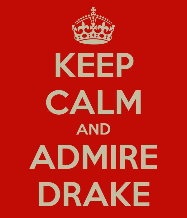 KEEP CALM AND ADMIRE DRAKE